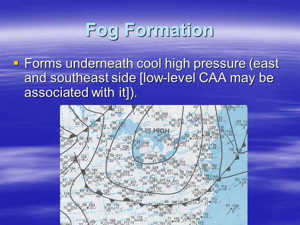 Fog Formation Forms underneath cool high pressure (east and southeast side [low-level CAA may be associated with it]).